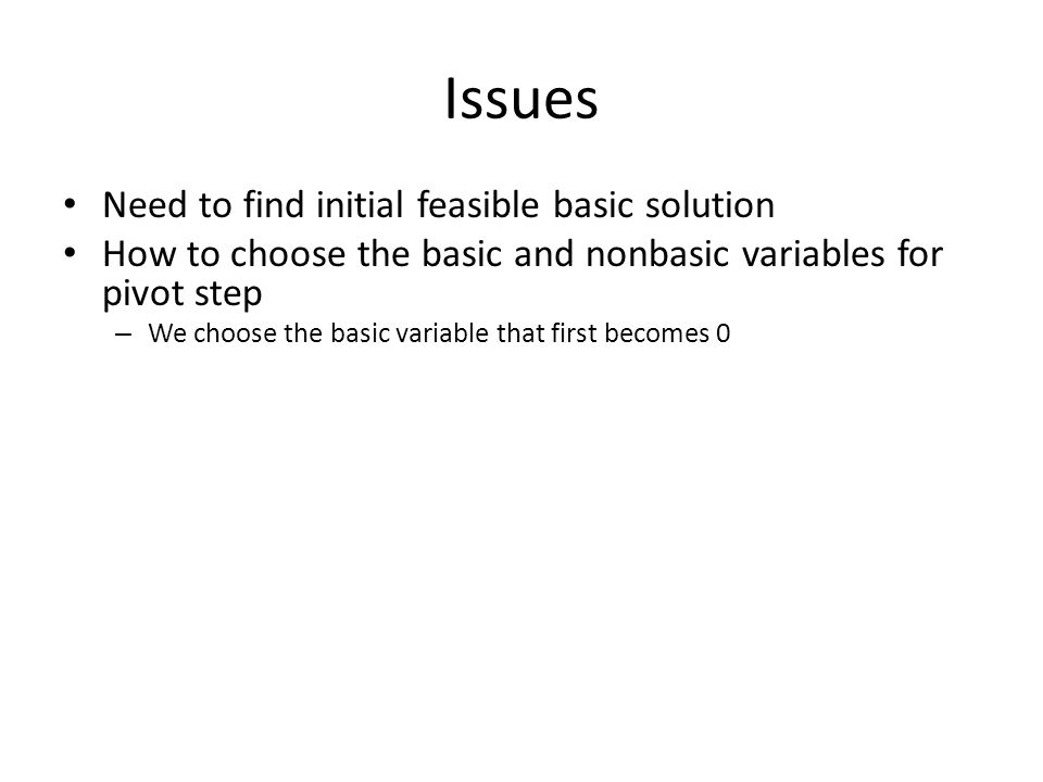 Issues Need to find initial feasible basic solution How to choose the basic and nonbasic variables for pivot step – We choose the basic variable that first becomes 0