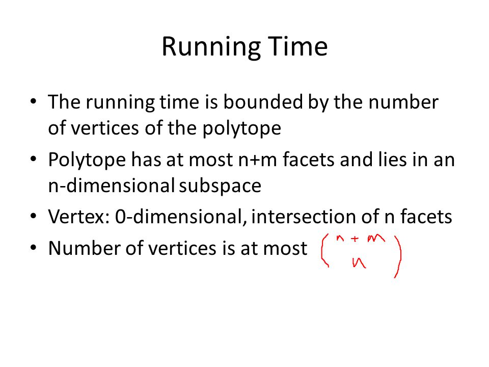 Running Time The running time is bounded by the number of vertices of the polytope Polytope has at most n+m facets and lies in an n-dimensional subspace Vertex: 0-dimensional, intersection of n facets Number of vertices is at most