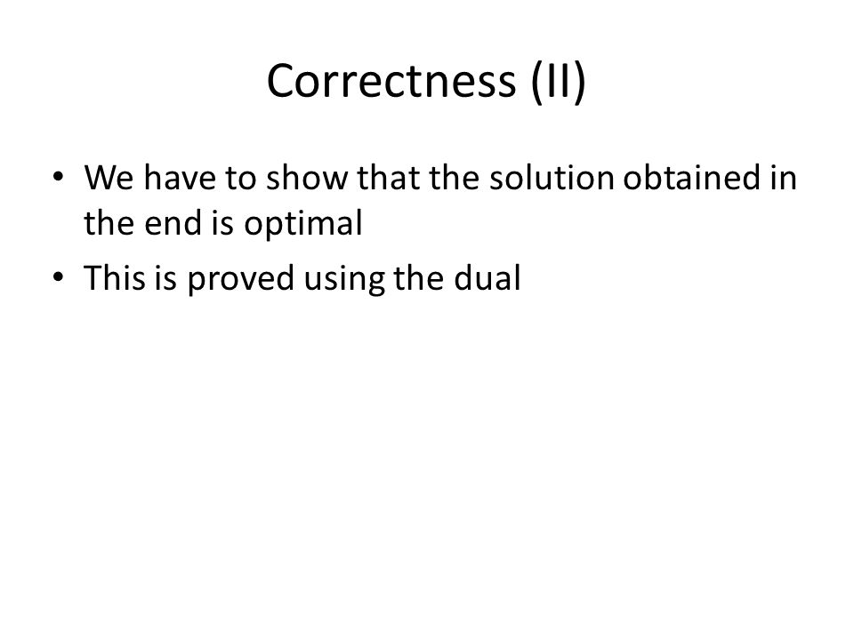 Correctness (II) We have to show that the solution obtained in the end is optimal This is proved using the dual