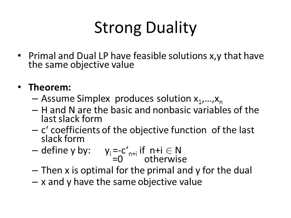 Strong Duality Primal and Dual LP have feasible solutions x,y that have the same objective value Theorem: – Assume Simplex produces solution x 1,…,x n – H and N are the basic and nonbasic variables of the last slack form – c' coefficients of the objective function of the last slack form – define y by:y i =-c' n+i if n+i 2 N =0 otherwise – Then x is optimal for the primal and y for the dual – x and y have the same objective value