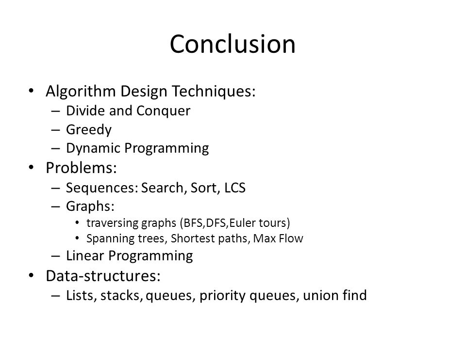 Conclusion Algorithm Design Techniques: – Divide and Conquer – Greedy – Dynamic Programming Problems: – Sequences: Search, Sort, LCS – Graphs: traversing graphs (BFS,DFS,Euler tours) Spanning trees, Shortest paths, Max Flow – Linear Programming Data-structures: – Lists, stacks, queues, priority queues, union find