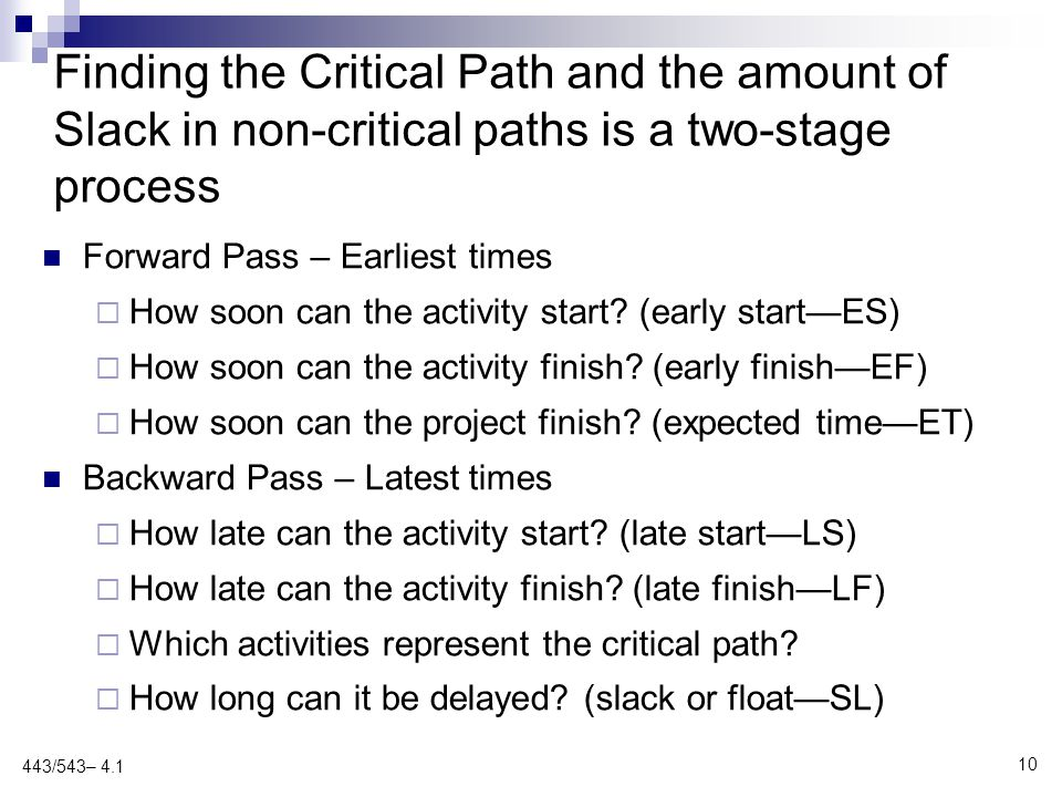 Finding the Critical Path and the amount of Slack in non-critical paths is a two-stage process Forward Pass – Earliest times  How soon can the activity start.
