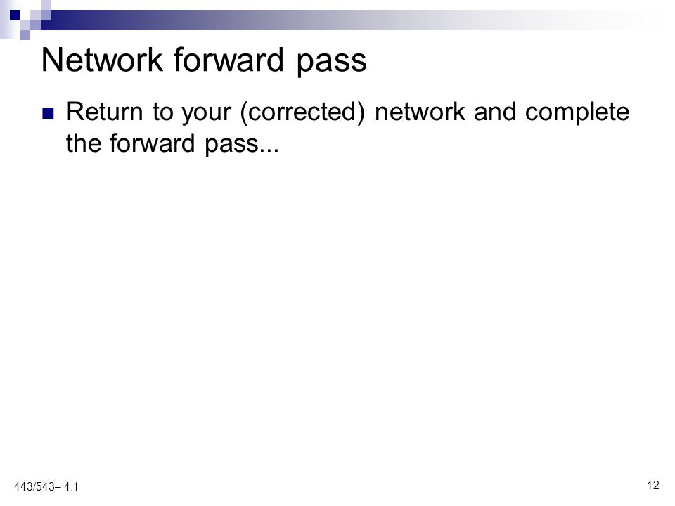 Network forward pass Return to your (corrected) network and complete the forward pass... 12 443/543– 4.1