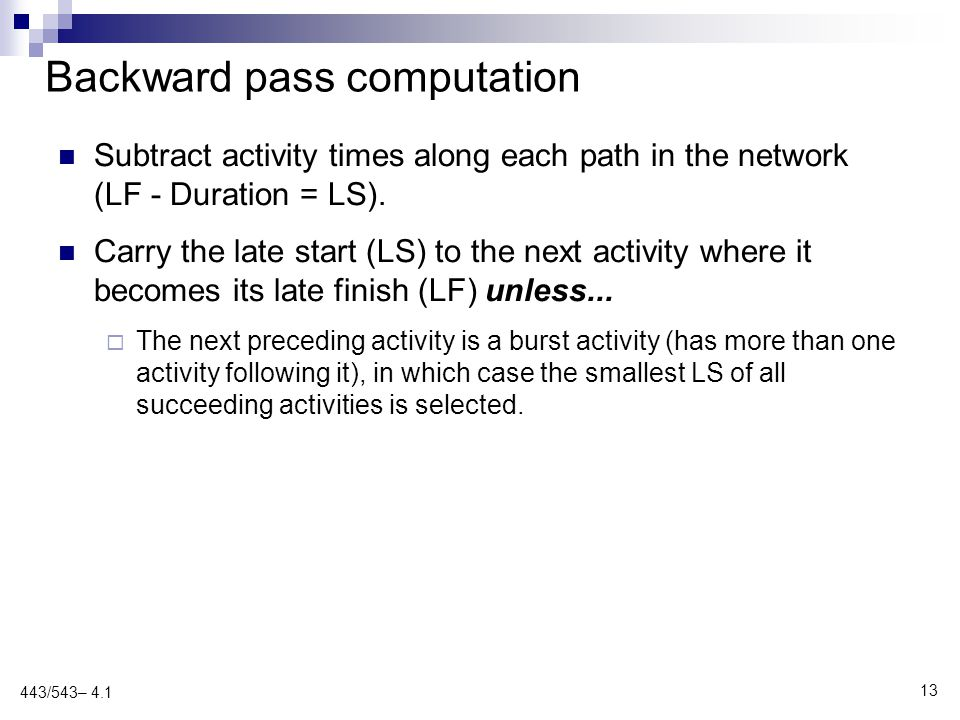 Backward pass computation Subtract activity times along each path in the network (LF - Duration = LS). Carry the late start (LS) to the next activity