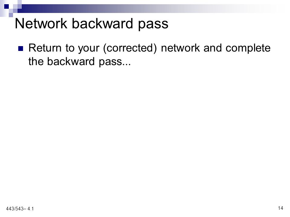 Network backward pass 443/543– 4.1 14 Return to your (corrected) network and complete the backward pass...