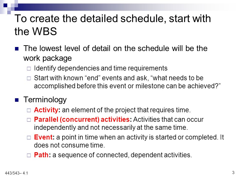 To create the detailed schedule, start with the WBS The lowest level of detail on the schedule will be the work package  Identify dependencies and time requirements  Start with known end events and ask, what needs to be accomplished before this event or milestone can be achieved Terminology  Activity: an element of the project that requires time.