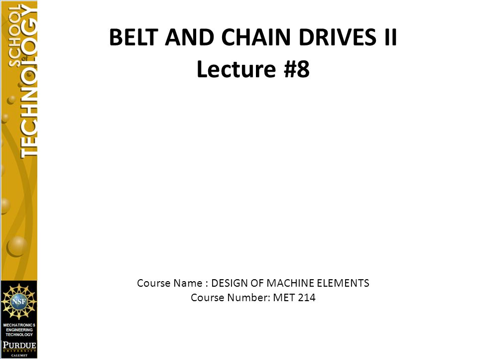 BELT AND CHAIN DRIVES II Lecture #8 Course Name : DESIGN OF MACHINE ELEMENTS Course Number: MET 214