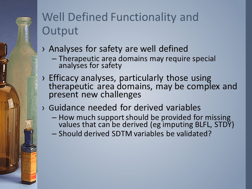 ›Analyses for safety are well defined –Therapeutic area domains may require special analyses for safety ›Efficacy analyses, particularly those using therapeutic area domains, may be complex and present new challenges ›G uidance needed for derived variables –How much support should be provided for missing values that can be derived (eg imputing BLFL, STDY) –Should derived SDTM variables be validated.