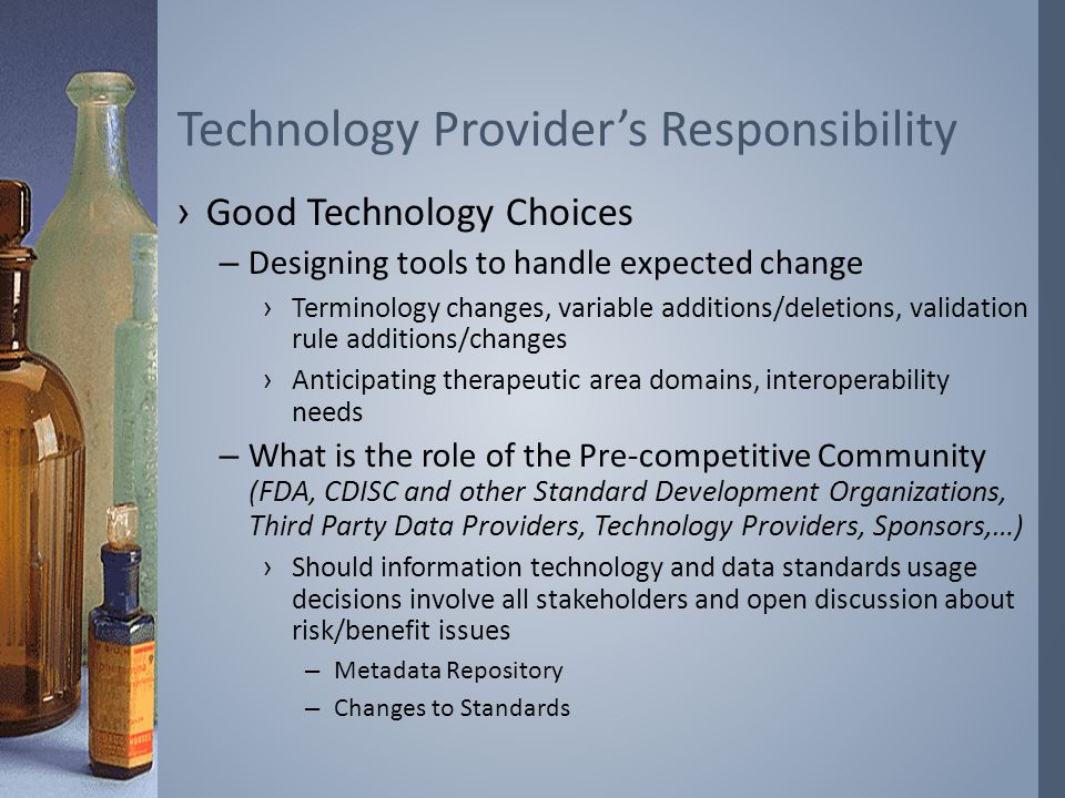 ›Good Technology Choices –Designing tools to handle expected change ›Terminology changes, variable additions/deletions, validation rule additions/changes ›Anticipating therapeutic area domains, interoperability needs –What is the role of the Pre-competitive Community (FDA, CDISC and other Standard Development Organizations, Third Party Data Providers, Technology Providers, Sponsors,…) ›Should information technology and data standards usage decisions involve all stakeholders and open discussion about risk/benefit issues – Metadata Repository – Changes to Standards Technology Provider's Responsibility