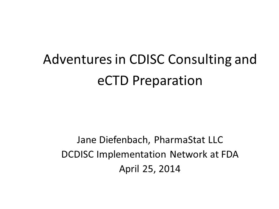 Adventures in CDISC Consulting and eCTD Preparation Jane Diefenbach, PharmaStat LLC DCDISC Implementation Network at FDA April 25, 2014