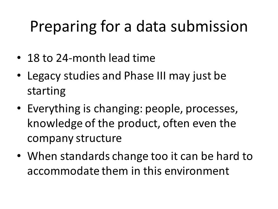 Preparing for a data submission 18 to 24-month lead time Legacy studies and Phase III may just be starting Everything is changing: people, processes, knowledge of the product, often even the company structure When standards change too it can be hard to accommodate them in this environment