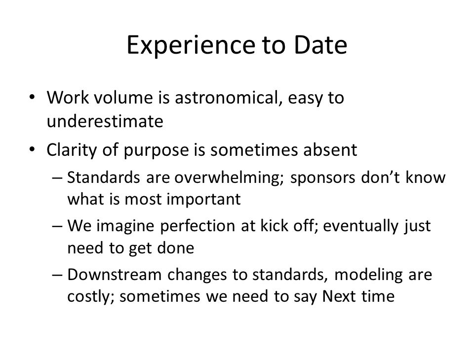 Experience to Date Work volume is astronomical, easy to underestimate Clarity of purpose is sometimes absent – Standards are overwhelming; sponsors don't know what is most important – We imagine perfection at kick off; eventually just need to get done – Downstream changes to standards, modeling are costly; sometimes we need to say Next time