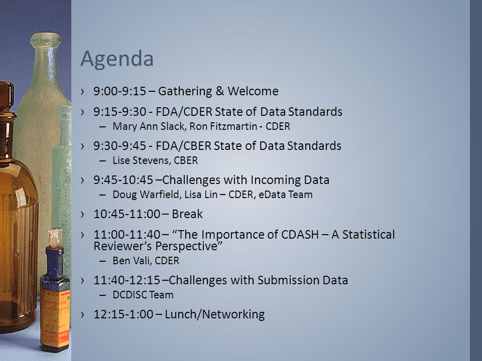 ›9:00-9:15 – Gathering & Welcome ›9:15-9:30 - FDA/CDER State of Data Standards –Mary Ann Slack, Ron Fitzmartin - CDER ›9:30-9:45 - FDA/CBER State of Data Standards –Lise Stevens, CBER ›9:45-10:45 –Challenges with Incoming Data –Doug Warfield, Lisa Lin – CDER, eData Team ›10:45-11:00 – Break ›11:00-11:40 – The Importance of CDASH – A Statistical Reviewer's Perspective –Ben Vali, CDER ›11:40-12:15 –Challenges with Submission Data –DCDISC Team ›12:15-1:00 – Lunch/Networking Agenda