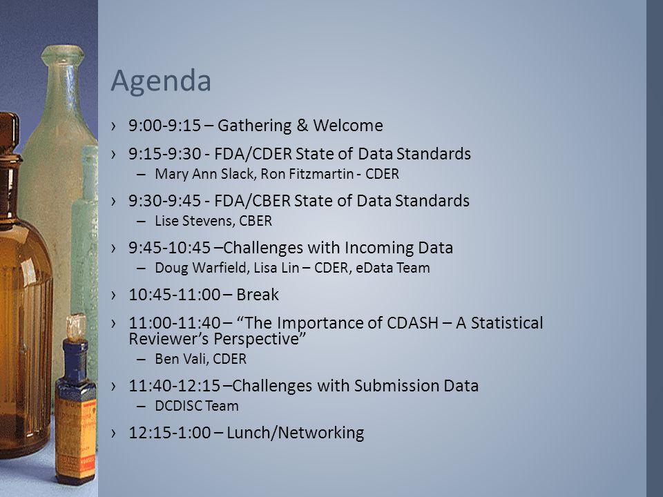 ›9:00-9:15 – Gathering & Welcome ›9:15-9:30 - FDA/CDER State of Data Standards –Mary Ann Slack, Ron Fitzmartin - CDER ›9:30-9:45 - FDA/CBER State of D