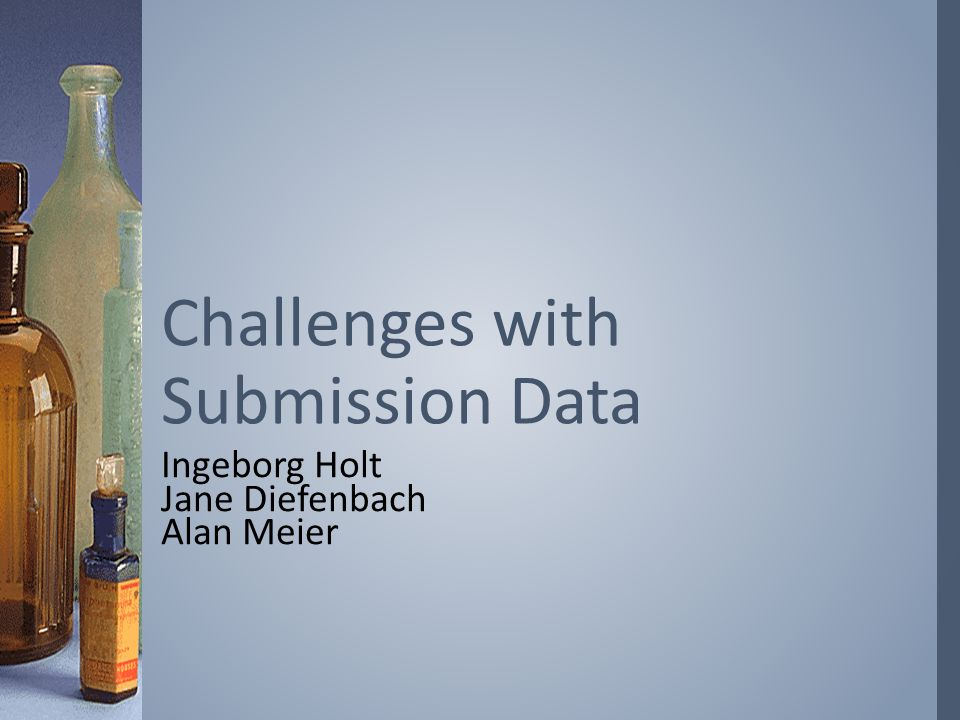 Ingeborg Holt Jane Diefenbach Alan Meier Challenges with Submission Data