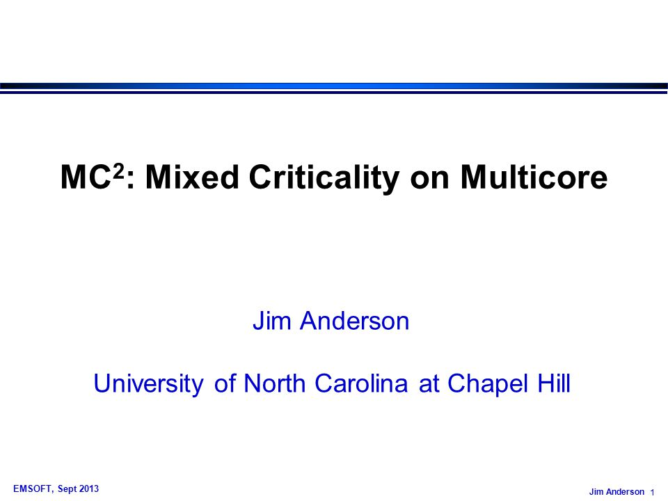 Jim Anderson 82 EMSOFT, Sept 2013 Mixed-Criticality Work by Others For a good, recent survey on mixed- criticality work by others, I suggest: » Mixed Criticality Systems - A Review, by Alan Burns and Rob Davis, University of York, U.K., July 2013.
