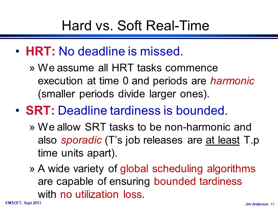 Jim Anderson 17 EMSOFT, Sept 2013 Hard vs. Soft Real-Time HRT: No deadline is missed.