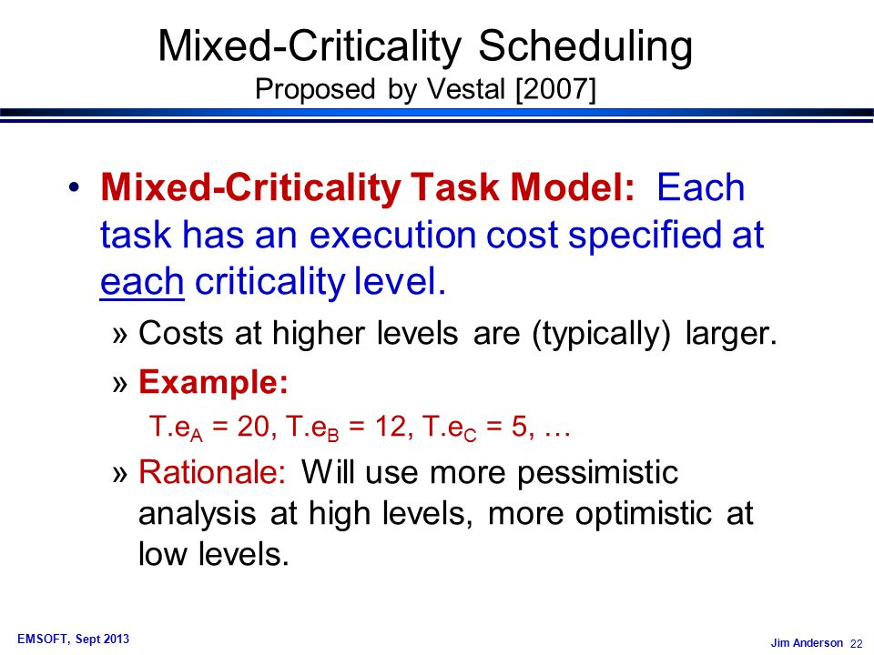Jim Anderson 22 EMSOFT, Sept 2013 Mixed-Criticality Scheduling Proposed by Vestal [2007] Mixed-Criticality Task Model: Each task has an execution cost specified at each criticality level.