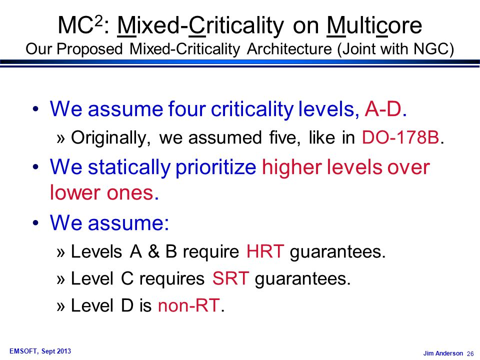 Jim Anderson 26 EMSOFT, Sept 2013 MC 2 : Mixed-Criticality on Multicore Our Proposed Mixed-Criticality Architecture (Joint with NGC) We assume four criticality levels, A-D.