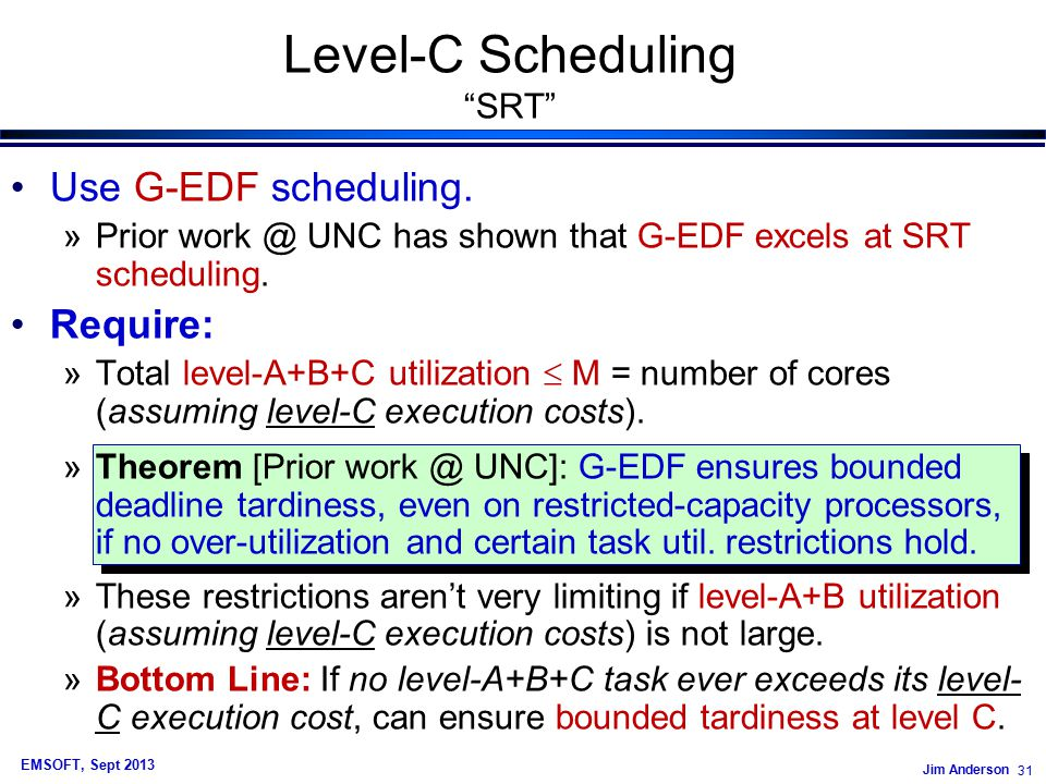 Jim Anderson 31 EMSOFT, Sept 2013 Level-C Scheduling SRT Use G-EDF scheduling.