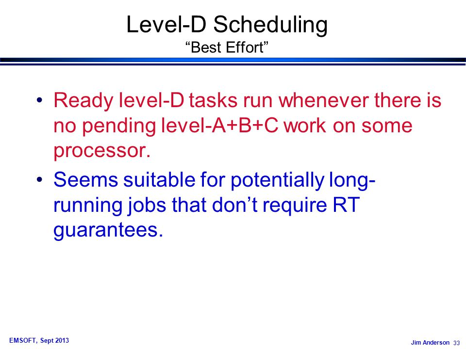 Jim Anderson 33 EMSOFT, Sept 2013 Level-D Scheduling Best Effort Ready level-D tasks run whenever there is no pending level-A+B+C work on some processor.