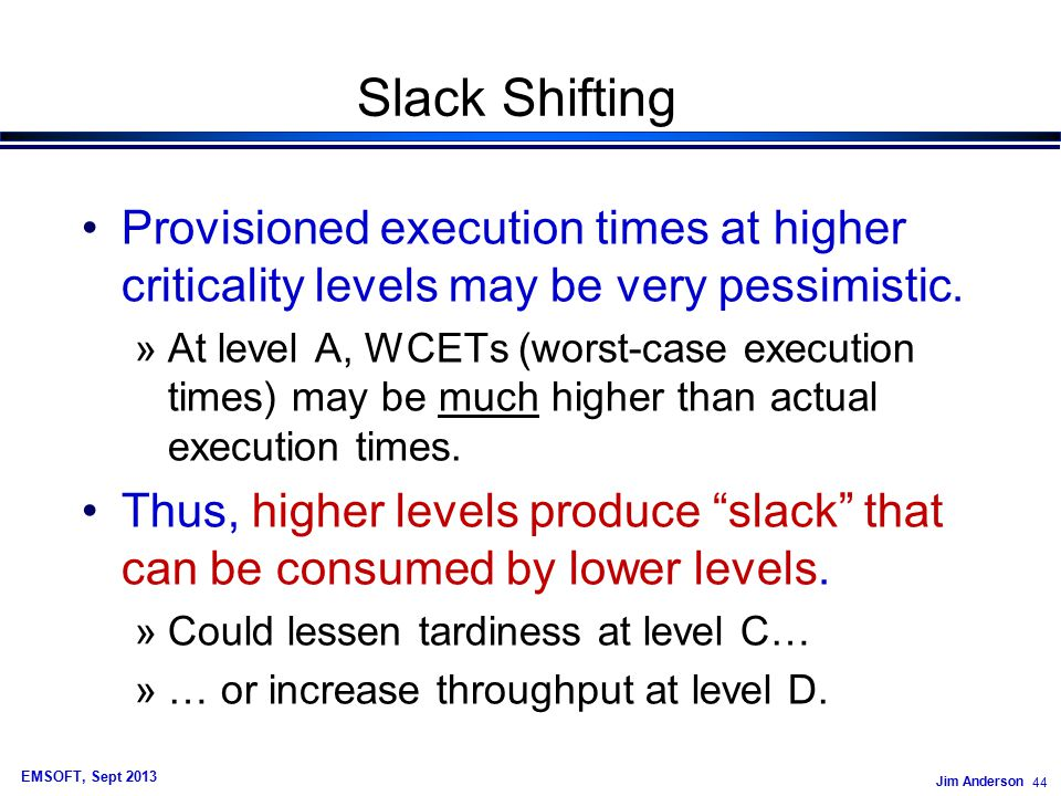 Jim Anderson 44 EMSOFT, Sept 2013 Slack Shifting Provisioned execution times at higher criticality levels may be very pessimistic.