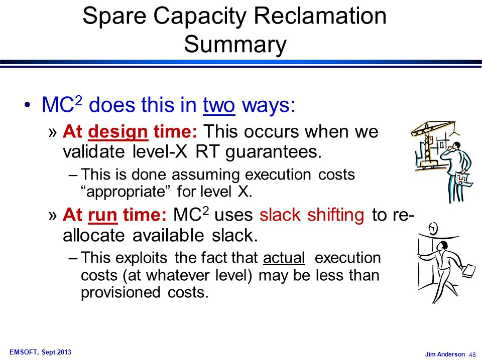 Jim Anderson 48 EMSOFT, Sept 2013 Spare Capacity Reclamation Summary MC 2 does this in two ways: »At design time: This occurs when we validate level-X RT guarantees.
