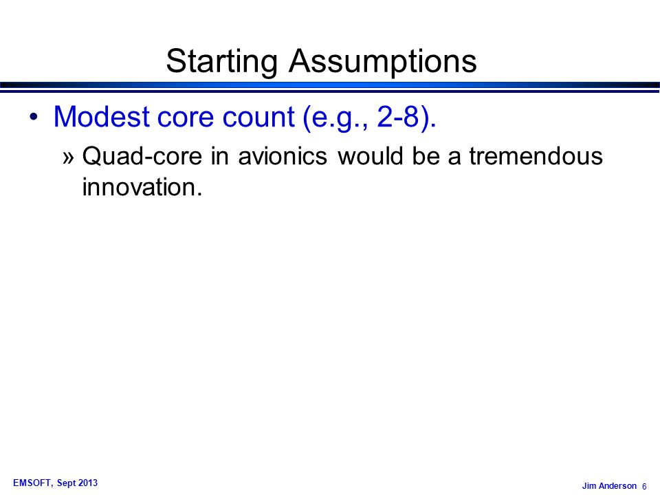 Jim Anderson 6 EMSOFT, Sept 2013 Starting Assumptions Modest core count (e.g., 2-8).