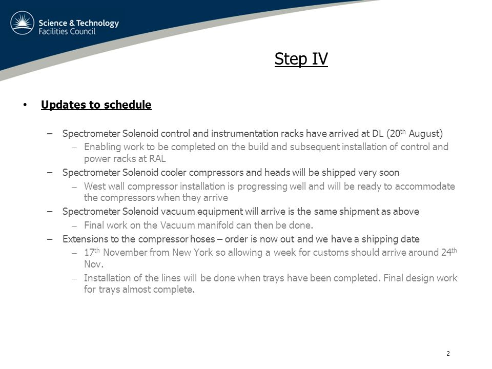 3 Step IV  Updates to schedule –South side PRY materials delivery to RAL 2 nd March 2015  This is a change from the original dates in the dashboard but work will be carried out at the manufacturing company to mitigate the installation risk at RAL.