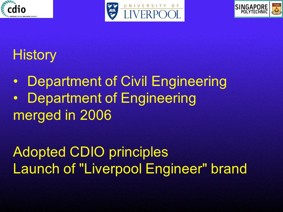 History Department of Civil Engineering Department of Engineering merged in 2006 Adopted CDIO principles Launch of Liverpool Engineer brand