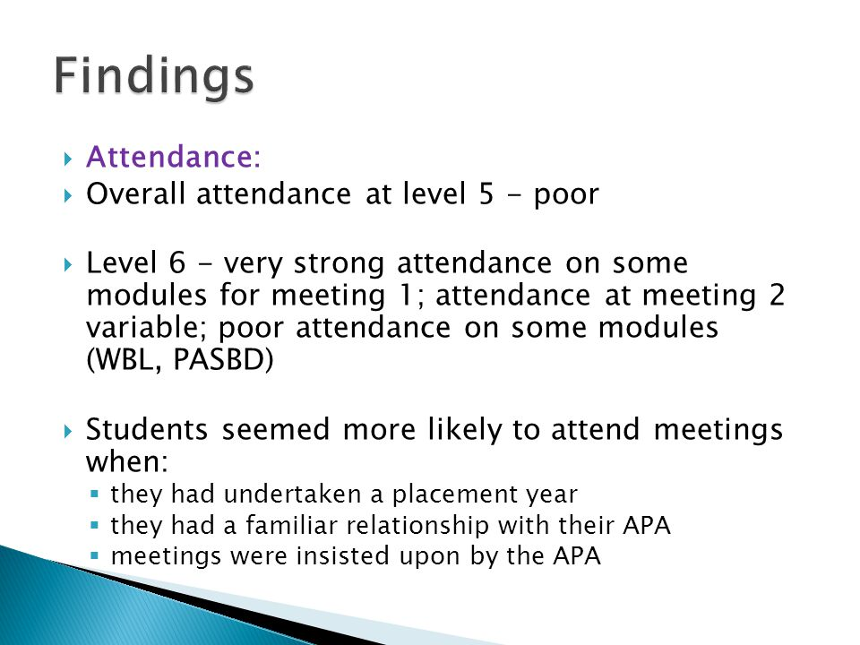  Attendance:  Overall attendance at level 5 - poor  Level 6 - very strong attendance on some modules for meeting 1; attendance at meeting 2 variable; poor attendance on some modules (WBL, PASBD)  Students seemed more likely to attend meetings when:  they had undertaken a placement year  they had a familiar relationship with their APA  meetings were insisted upon by the APA