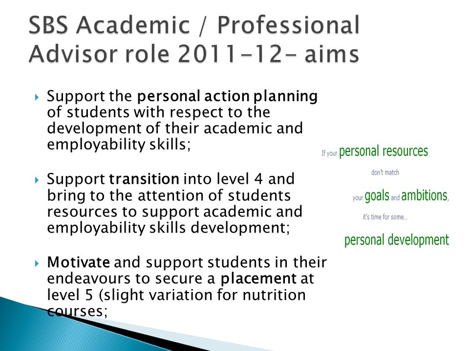  Support the personal action planning of students with respect to the development of their academic and employability skills;  Support transition into level 4 and bring to the attention of students resources to support academic and employability skills development;  Motivate and support students in their endeavours to secure a placement at level 5 (slight variation for nutrition courses;