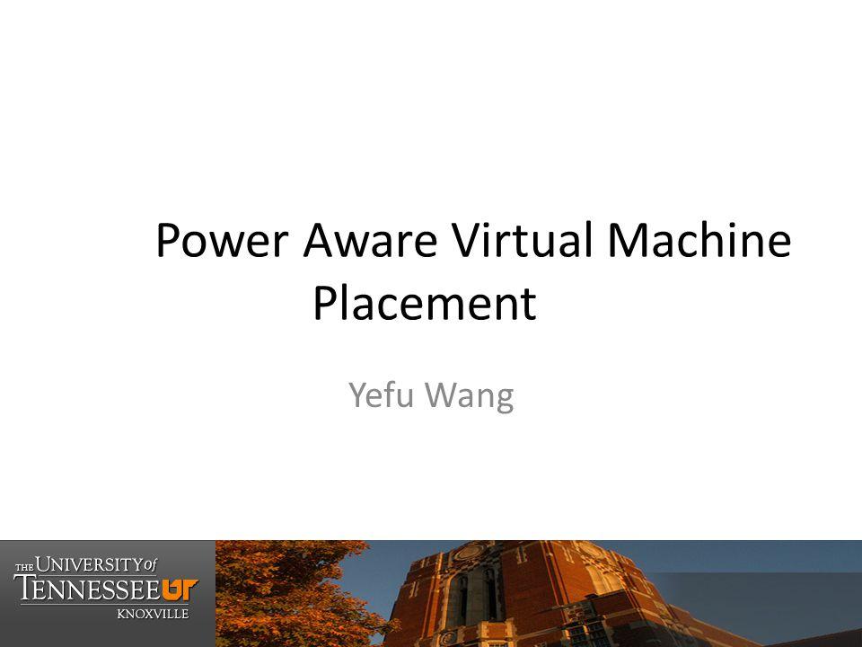 Power Aware Virtual Machine Placement Yefu Wang