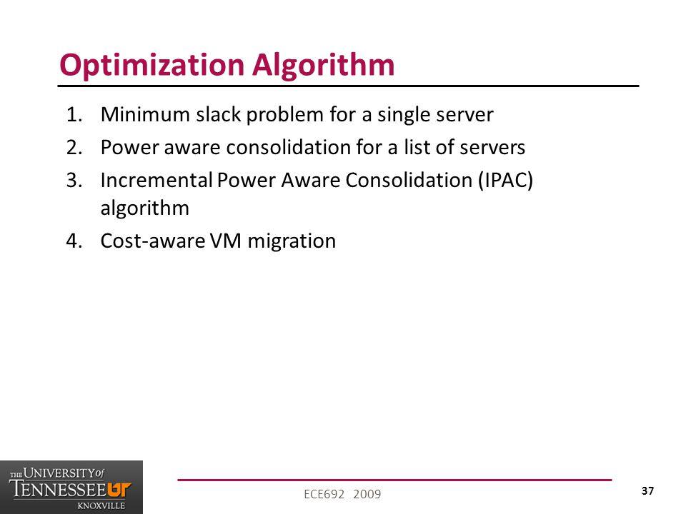 37 ECE692 2009 Optimization Algorithm 1.Minimum slack problem for a single server 2.Power aware consolidation for a list of servers 3.Incremental Power Aware Consolidation (IPAC) algorithm 4.Cost-aware VM migration