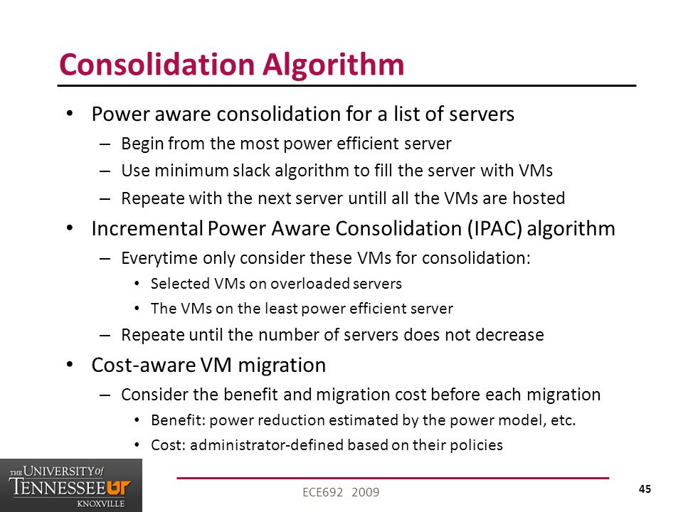 45 ECE692 2009 Consolidation Algorithm Power aware consolidation for a list of servers – Begin from the most power efficient server – Use minimum slack algorithm to fill the server with VMs – Repeate with the next server untill all the VMs are hosted Incremental Power Aware Consolidation (IPAC) algorithm – Everytime only consider these VMs for consolidation: Selected VMs on overloaded servers The VMs on the least power efficient server – Repeate until the number of servers does not decrease Cost-aware VM migration – Consider the benefit and migration cost before each migration Benefit: power reduction estimated by the power model, etc.