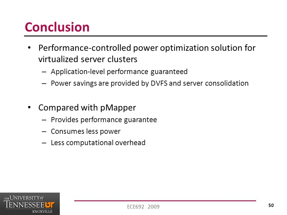 50 ECE692 2009 Conclusion Performance-controlled power optimization solution for virtualized server clusters – Application-level performance guaranteed – Power savings are provided by DVFS and server consolidation Compared with pMapper – Provides performance guarantee – Consumes less power – Less computational overhead