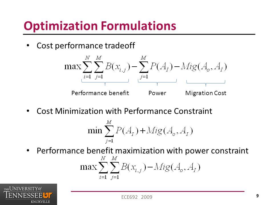 9 ECE692 2009 Optimization Formulations Cost performance tradeoff Cost Minimization with Performance Constraint Performance benefit maximization with power constraint Performance benefitPowerMigration Cost