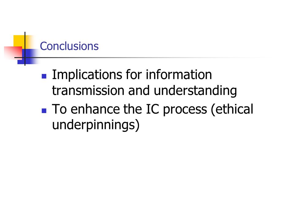 Conclusions Implications for information transmission and understanding To enhance the IC process (ethical underpinnings)