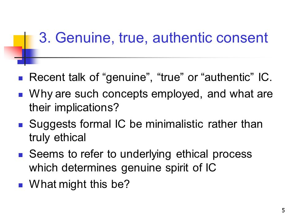 5 3. Genuine, true, authentic consent Recent talk of genuine , true or authentic IC.