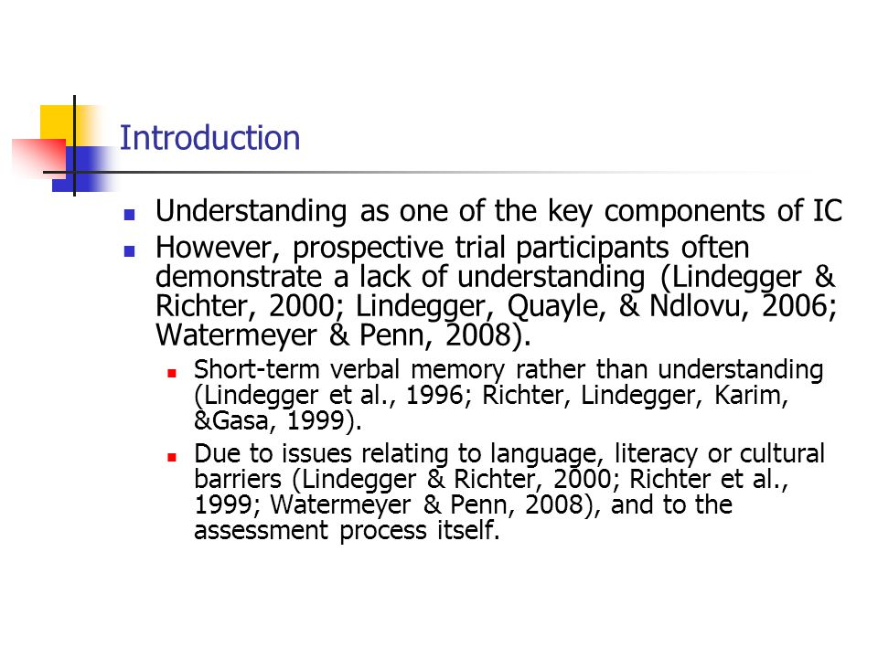 Introduction Understanding as one of the key components of IC However, prospective trial participants often demonstrate a lack of understanding (Lindegger & Richter, 2000; Lindegger, Quayle, & Ndlovu, 2006; Watermeyer & Penn, 2008).