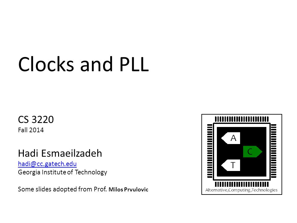 Clocks and PLL CS 3220 Fall 2014 Hadi Esmaeilzadeh hadi@cc.gatech.edu Georgia Institute of Technology Some slides adopted from Prof.