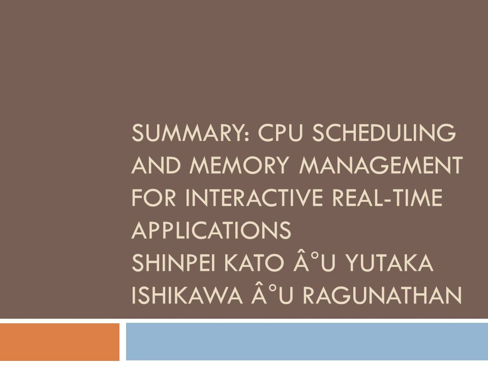 SUMMARY: CPU SCHEDULING AND MEMORY MANAGEMENT FOR INTERACTIVE REAL-TIME APPLICATIONS SHINPEI KATO °U YUTAKA ISHIKAWA °U RAGUNATHAN