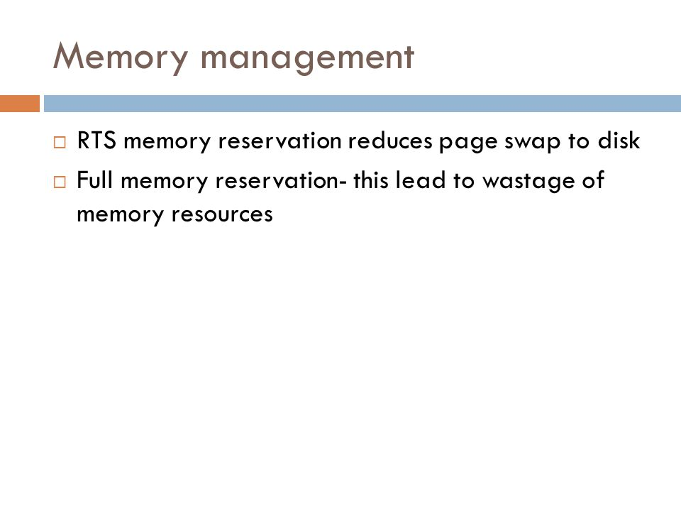 Memory management  RTS memory reservation reduces page swap to disk  Full memory reservation- this lead to wastage of memory resources