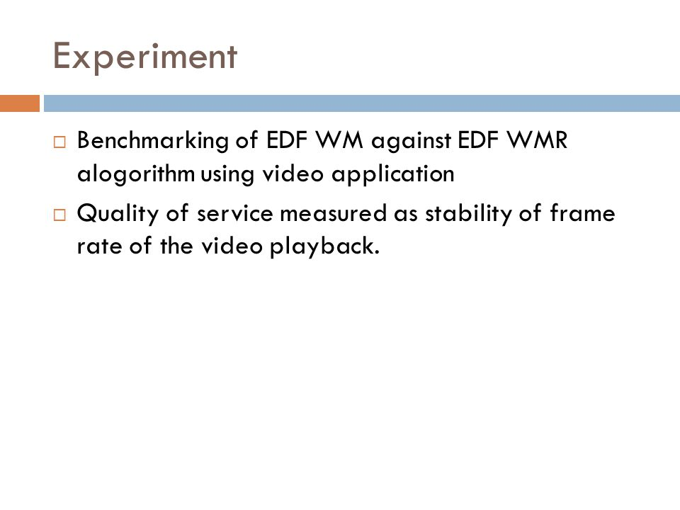 Experiment  Benchmarking of EDF WM against EDF WMR alogorithm using video application  Quality of service measured as stability of frame rate of the video playback.