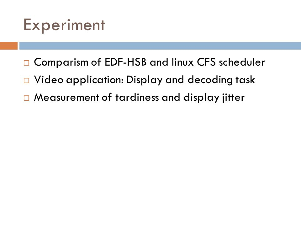 Experiment  Comparism of EDF-HSB and linux CFS scheduler  Video application: Display and decoding task  Measurement of tardiness and display jitter