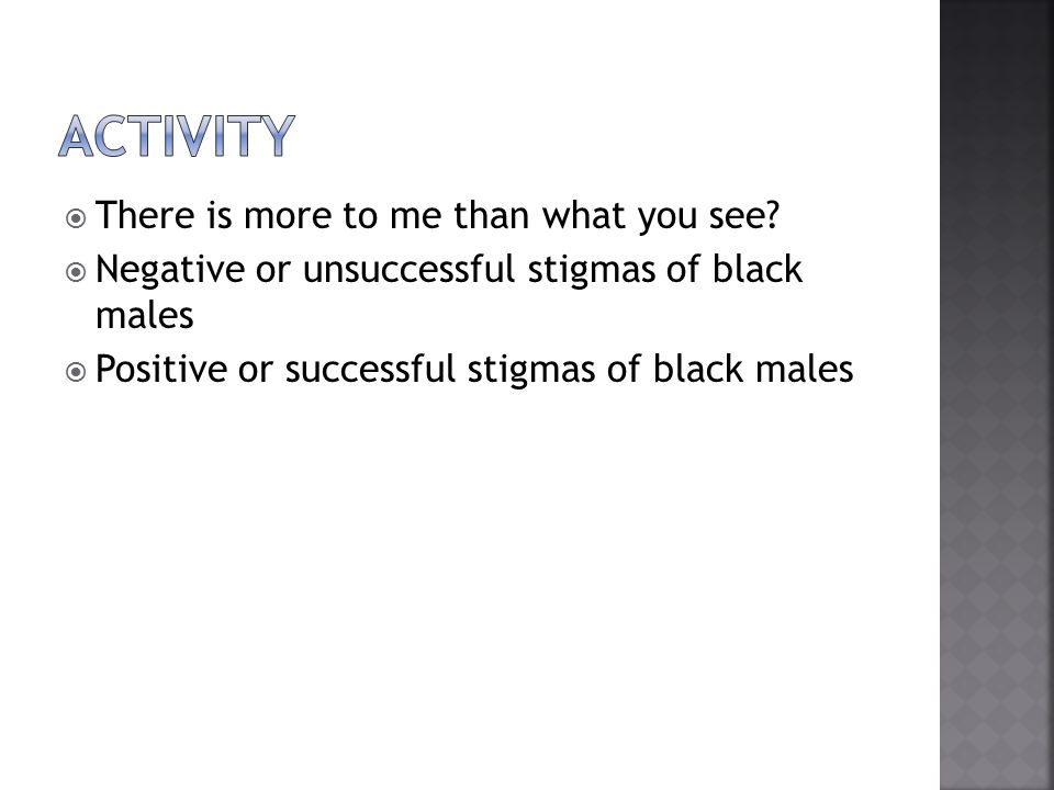  There is more to me than what you see?  Negative or unsuccessful stigmas of black males  Positive or successful stigmas of black males