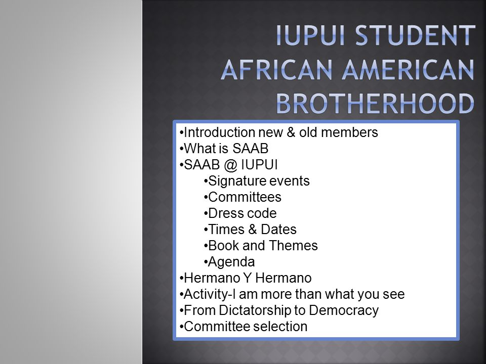 Introduction new & old members What is SAAB SAAB @ IUPUI Signature events Committees Dress code Times & Dates Book and Themes Agenda Hermano Y Hermano Activity-I am more than what you see From Dictatorship to Democracy Committee selection