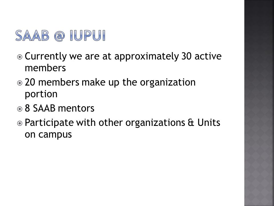  Currently we are at approximately 30 active members  20 members make up the organization portion  8 SAAB mentors  Participate with other organizations & Units on campus