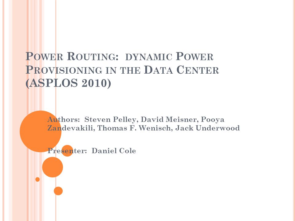P OWER R OUTING : DYNAMIC P OWER P ROVISIONING IN THE D ATA C ENTER (ASPLOS 2010) Authors: Steven Pelley, David Meisner, Pooya Zandevakili, Thomas F.