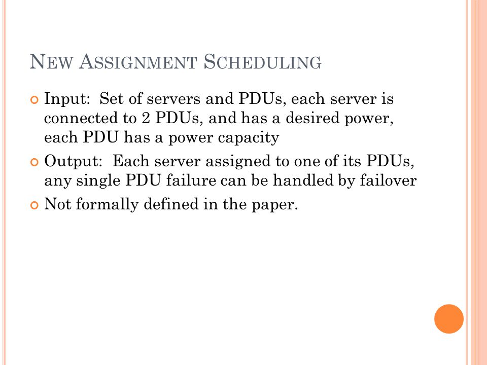 N EW A SSIGNMENT S CHEDULING Input: Set of servers and PDUs, each server is connected to 2 PDUs, and has a desired power, each PDU has a power capacity Output: Each server assigned to one of its PDUs, any single PDU failure can be handled by failover Not formally defined in the paper.